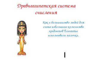 Древнеегипетская система счисления Как и большинство людей для счета небольшо