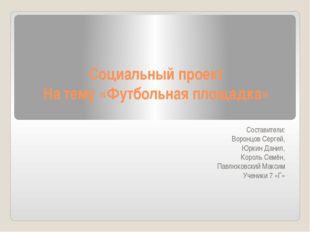 Социальный проект На тему «Футбольная площадка»  Составители: Воронцов Серг