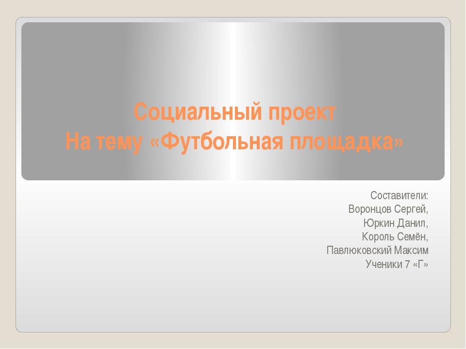 Социальный проект На тему «Футбольная площадка»  Составители: Воронцов Серг...