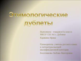 Выполнила: учащаяся 8 а класса МКОУ СШ №1 г. Дубовки Карякина Ирина Руководит