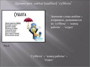 Древнегреч. sabbat [шаббат] 'суббота' 'Суббота' – 'конец работы' – 'отдых' Зн