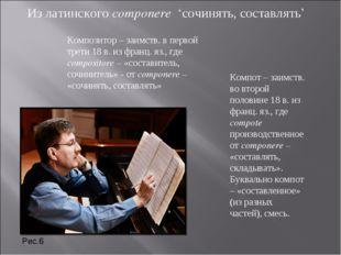 Из латинского componere 'сочинять, составлять' Композитор – заимств. в перво