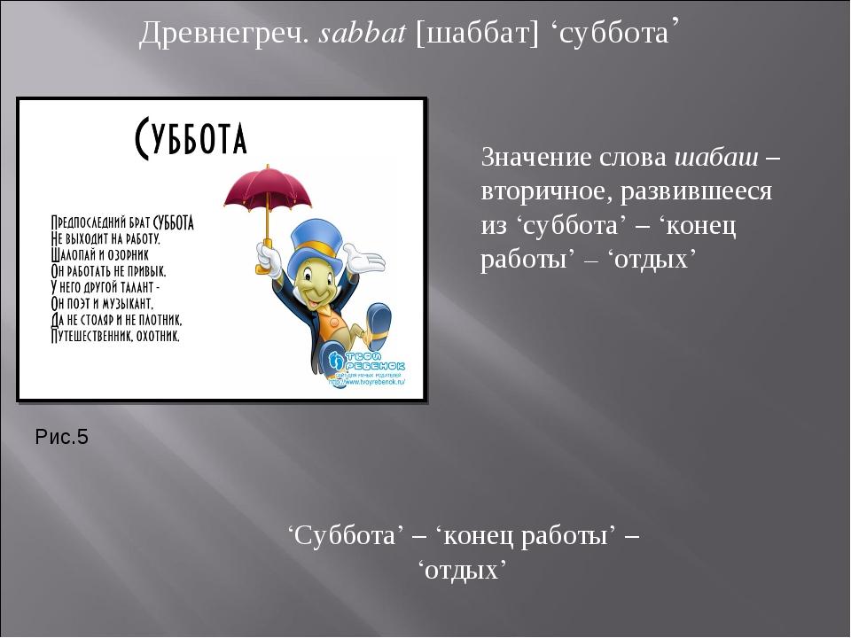 Древнегреч. sabbat [шаббат] 'суббота' 'Суббота' – 'конец работы' – 'отдых' Зн...