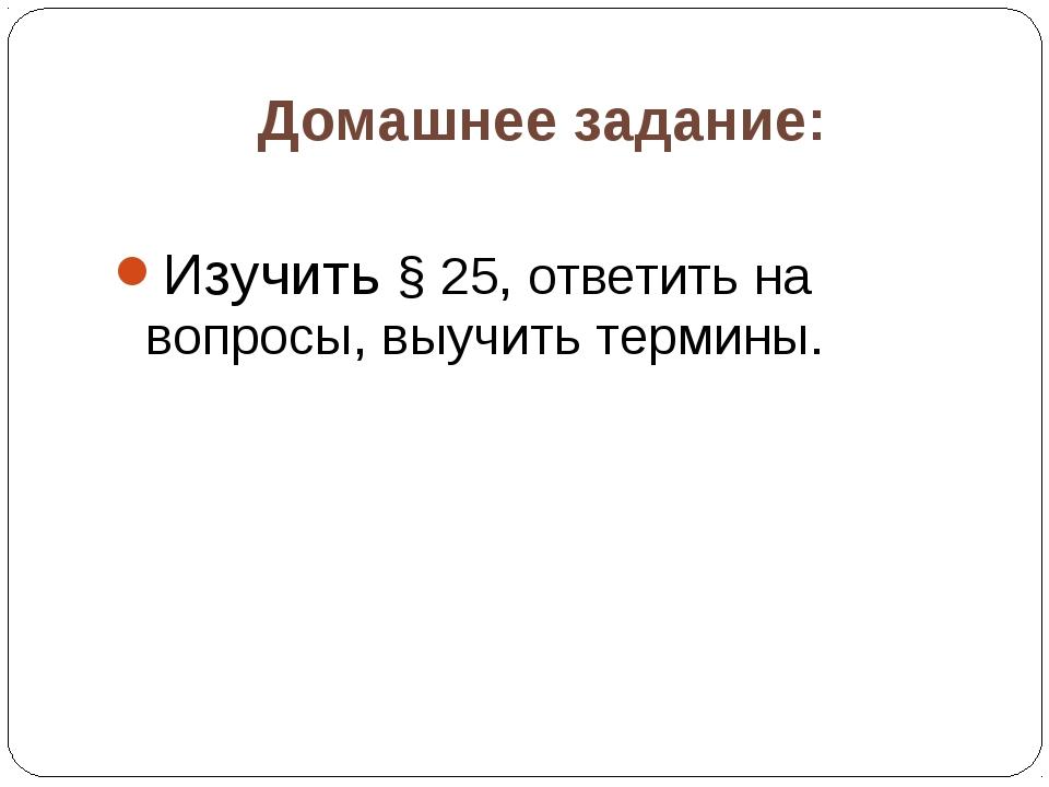Домашнее задание: Изучить § 25, ответить на вопросы, выучить термины.