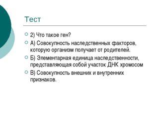 Тест 2) Что такое ген? А) Совокупность наследственных факторов, которую орган