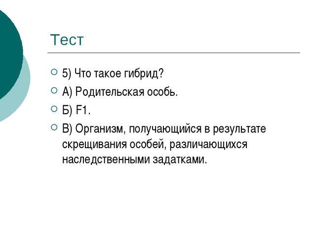Тест 5) Что такое гибрид? А) Родительская особь. Б) F1. В) Организм, получающ...