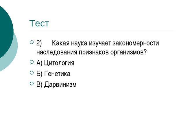 Тест 2) Какая наука изучает закономерности наследования признаков организмов?...