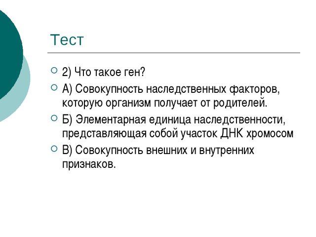 Тест 2) Что такое ген? А) Совокупность наследственных факторов, которую орган...