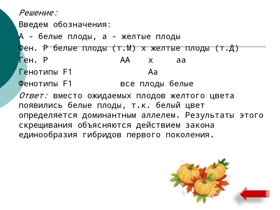 Решение: Введем обозначения: А - белые плоды, а - желтые плоды Фен. Р бел...
