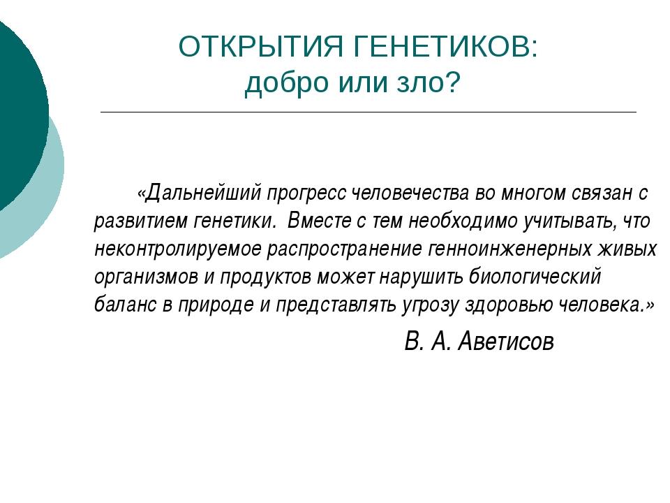 ОТКРЫТИЯ ГЕНЕТИКОВ: добро или зло? «Дальнейший прогресс человечества во...