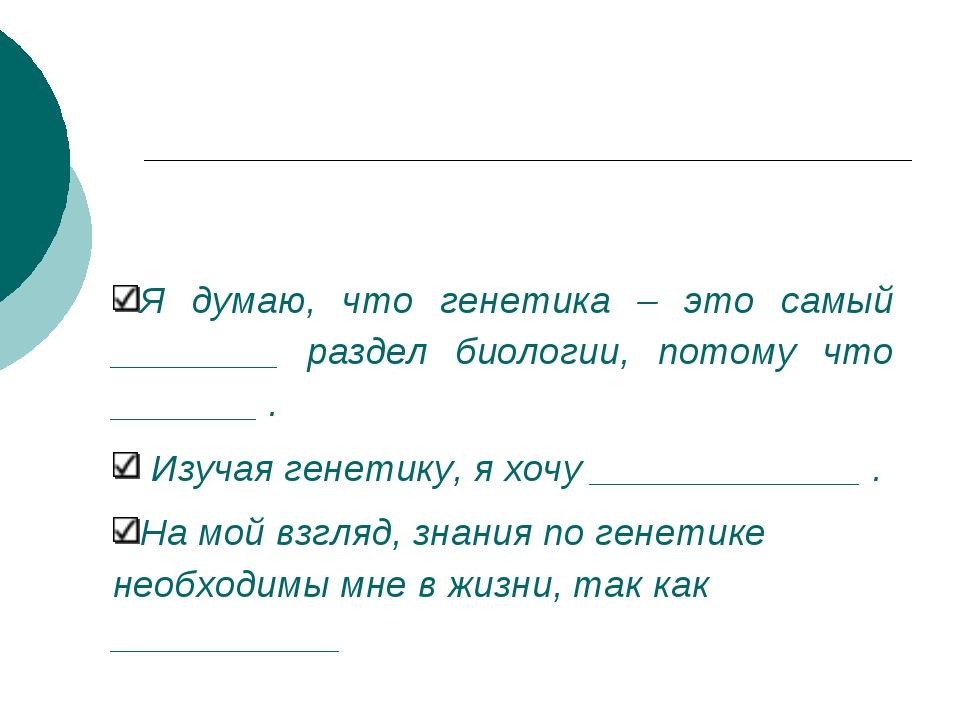 Я думаю, что генетика – это самый ________ раздел биологии, потому что ______...