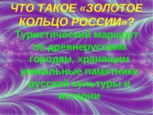 ЧТО ТАКОЕ «ЗОЛОТОЕ КОЛЬЦО РОССИИ»? Туристический маршрут по древнерусским гор