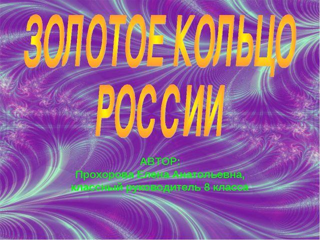 АВТОР: Прохорова Елена Анатольевна, классный руководитель 8 класса