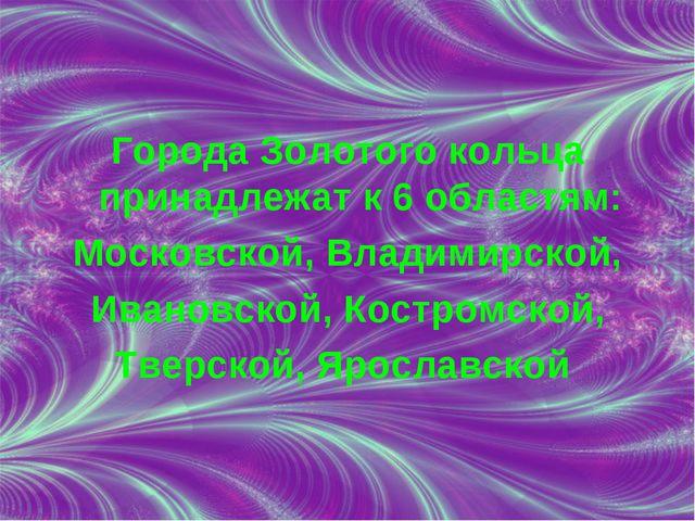 Города Золотого кольца принадлежат к 6 областям: Московской, Владимирской, Ив...