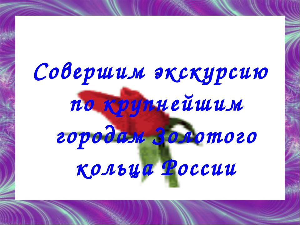 Совершим экскурсию по крупнейшим городам Золотого кольца России