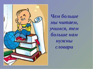 Чем больше мы читаем, учимся, тем больше нам нужны словари