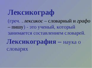Лексикограф (греч. . лексикос – словарный и графо – пишу) - это ученый, котор