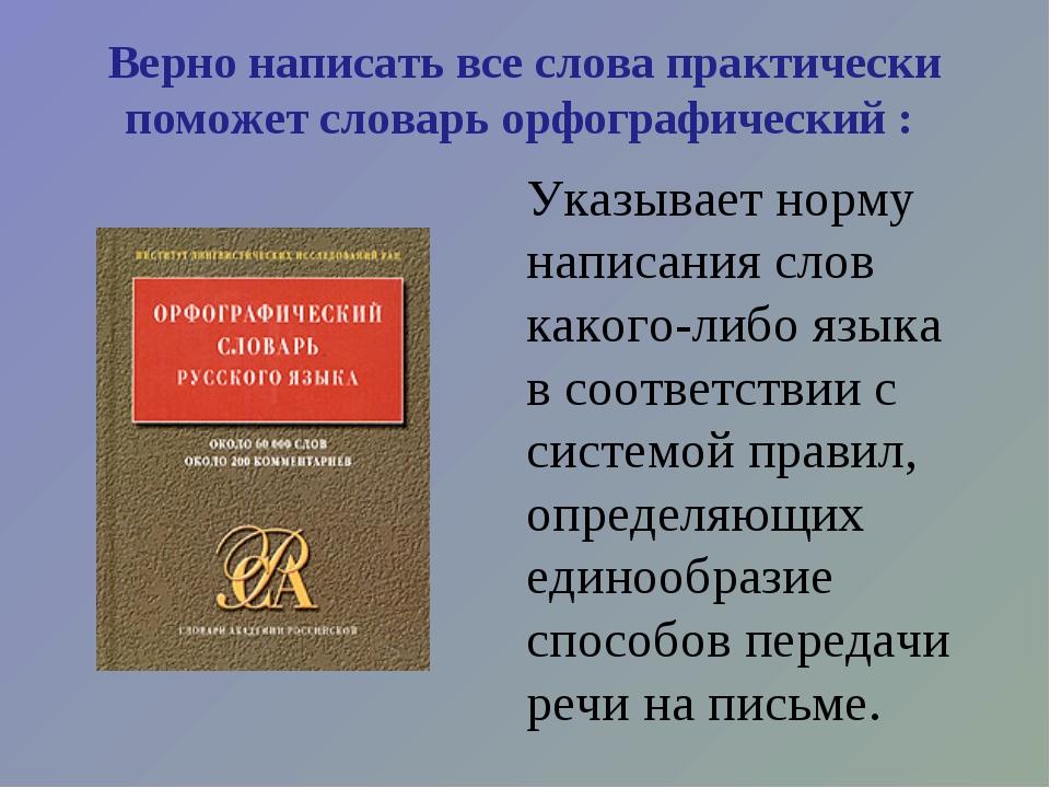 Верно написать все слова практически поможет словарь орфографический : Указ...