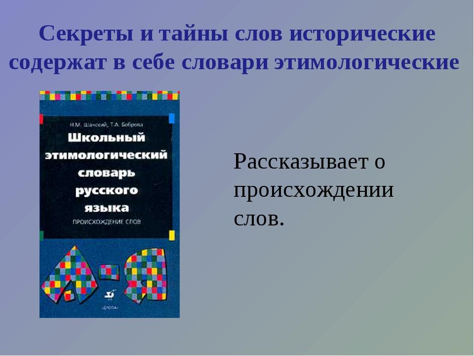 Секреты и тайны слов исторические содержат в себе словари этимологические Рас...