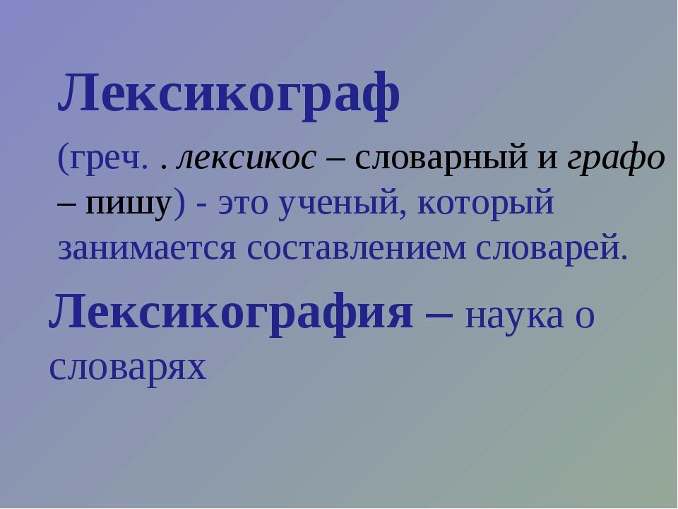Лексикограф (греч. . лексикос – словарный и графо – пишу) - это ученый, котор...