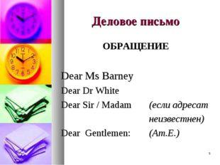 * Деловое письмо ОБРАЩЕНИЕ Dear Ms Barney Dear Dr White Dear Sir / Madam (ес