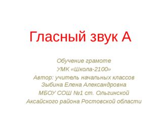 Гласный звук А Обучение грамоте УМК «Школа-2100» Автор: учитель начальных кла