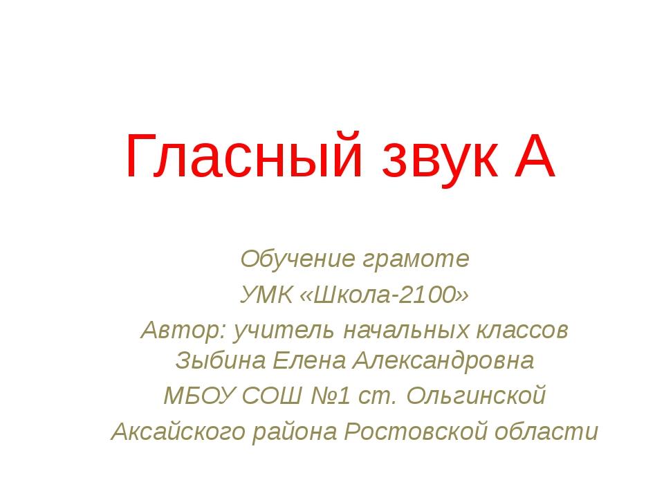 Гласный звук А Обучение грамоте УМК «Школа-2100» Автор: учитель начальных кла...