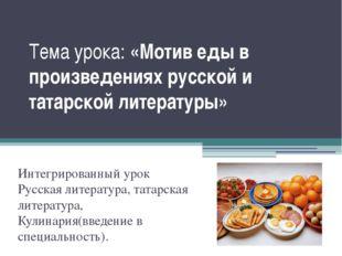 Тема урока: «Мотив еды в произведениях русской и татарской литературы» Интегр