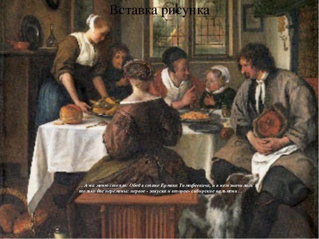 …А на меню стояло: Обед в стане Ермака Тимофеевича, и в нем значились только...