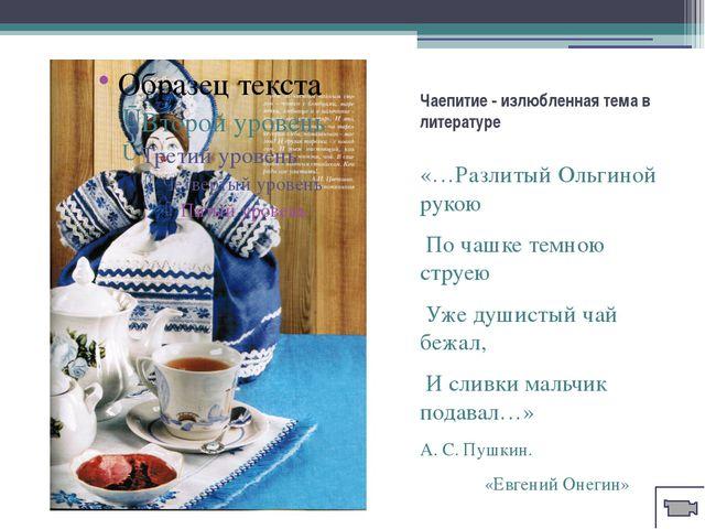 Чаепитие - излюбленная тема в литературе «…Разлитый Ольгиной рукою По чашке т...