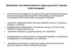 Изучение систематического курса русского языка обеспечивает: сознательное овл