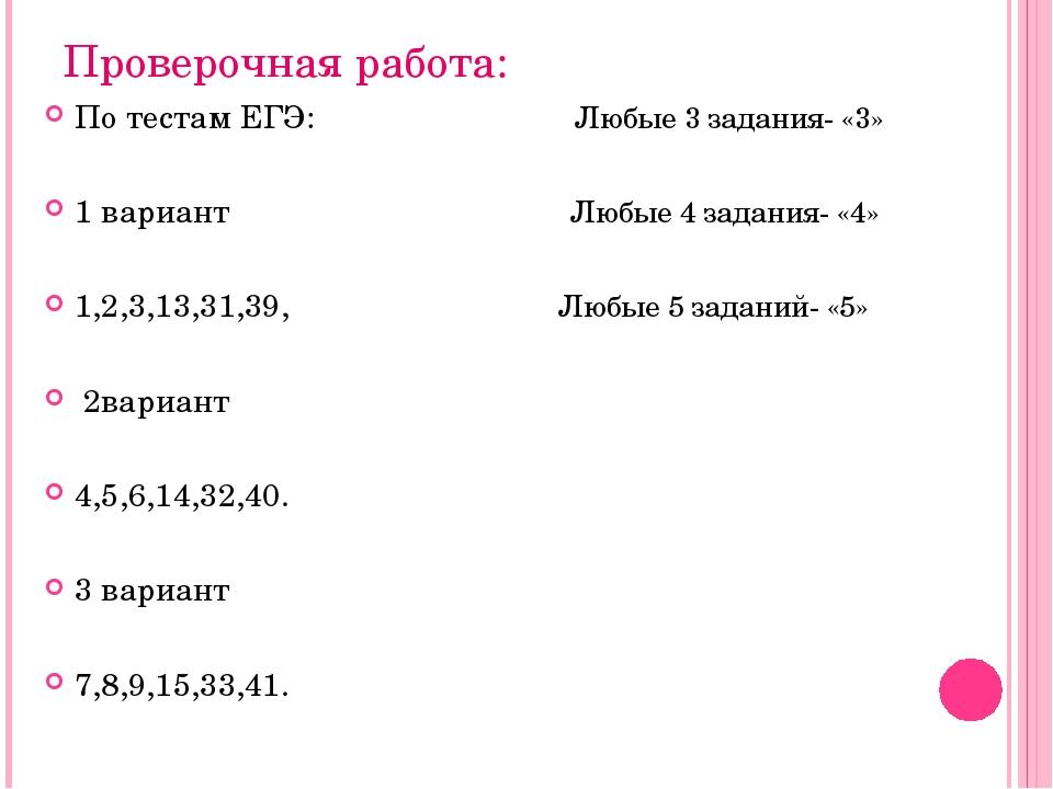 Проверочная работа: По тестам ЕГЭ: Любые 3 задания- «3» 1 вариант Любые 4 зад...