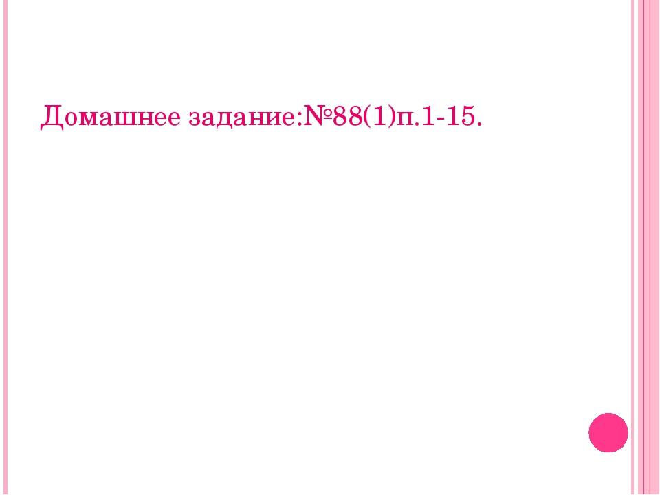 Домашнее задание:№88(1)п.1-15.