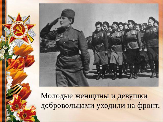 Молодые женщины и девушки добровольцами уходили на фронт.