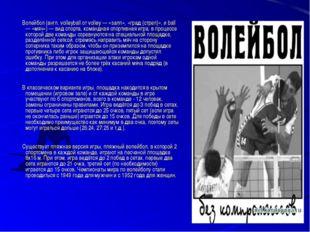 Волейбол (англ. volleyball от volley — «залп», «град (стрел)», и ball — «мяч