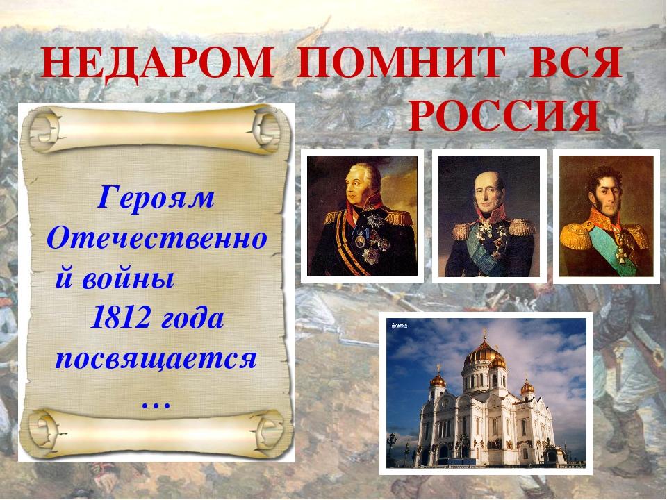 НЕДАРОМ ПОМНИТ ВСЯ РОССИЯ Героям Отечественной войны 1812 года посвящается…