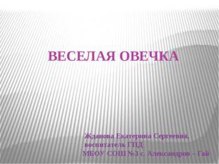 ВЕСЕЛАЯ ОВЕЧКА Жданова Екатерина Сергеевна, воспитатель ГПД МБОУ СОШ №3 с. Ал
