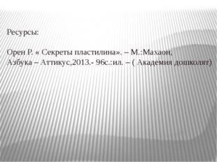 Ресурсы: Орен Р. « Секреты пластилина». – М.:Махаон, Азбука – Аттикус,2013.-