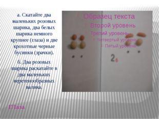 ГЛаза а. Скатайте два маленьких розовых шарика, два белых шарика немного круп