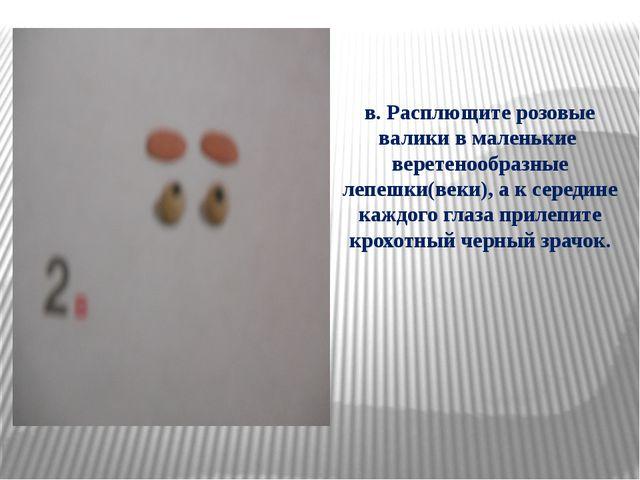 в. Расплющите розовые валики в маленькие веретенообразные лепешки(веки), а к...