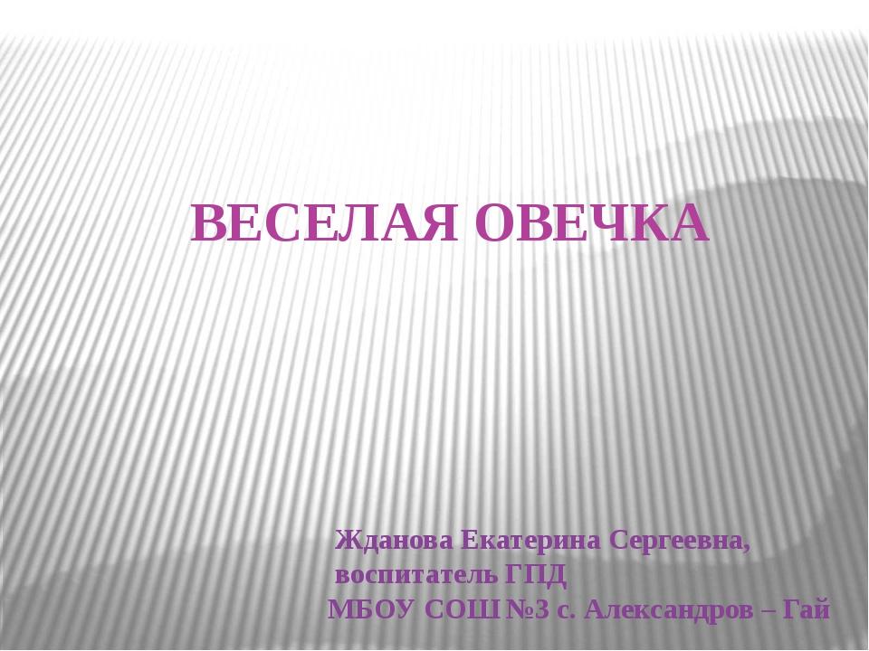 ВЕСЕЛАЯ ОВЕЧКА Жданова Екатерина Сергеевна, воспитатель ГПД МБОУ СОШ №3 с. Ал...