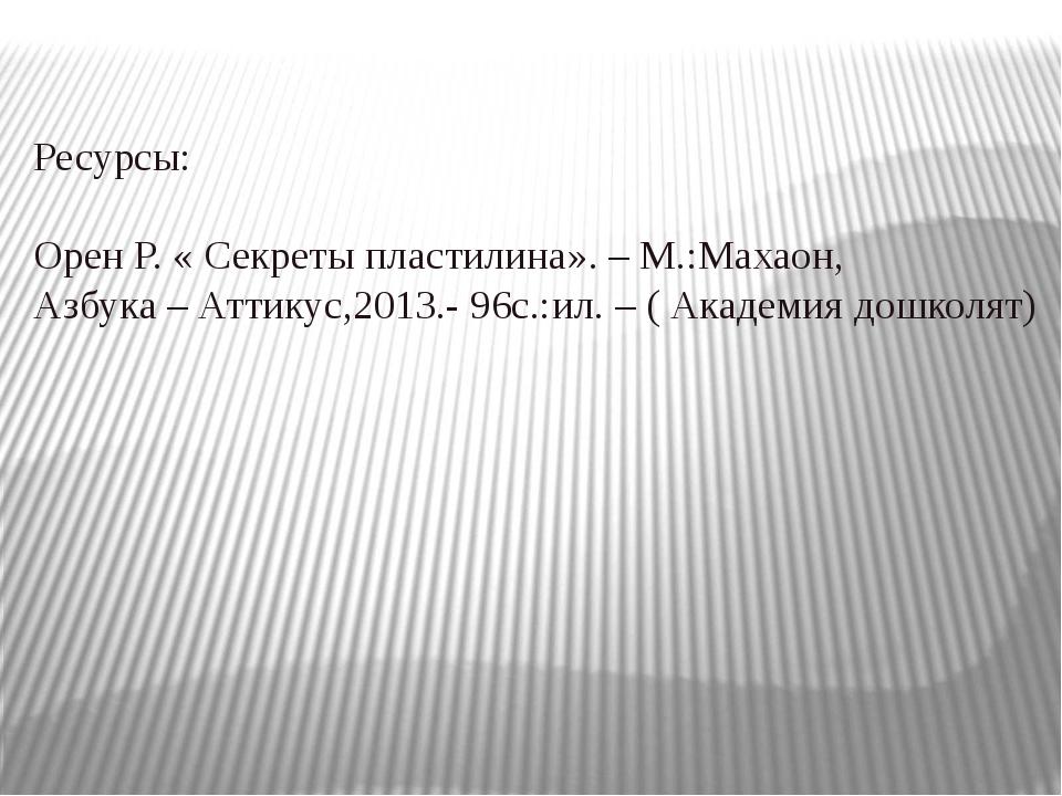 Ресурсы: Орен Р. « Секреты пластилина». – М.:Махаон, Азбука – Аттикус,2013.-...