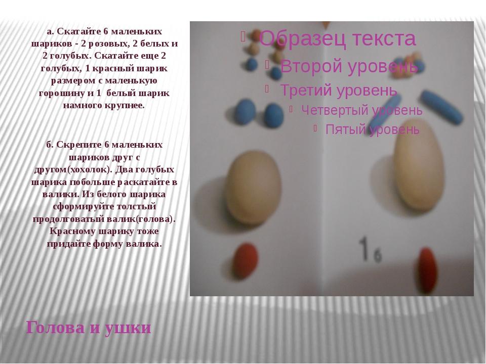 Голова и ушки а. Скатайте 6 маленьких шариков - 2 розовых, 2 белых и 2 голубы...