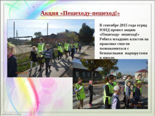 Акция «Пешеходу-пешеход!» В сентябре 2015 года отряд ЮИД провел акцию «Пешехо