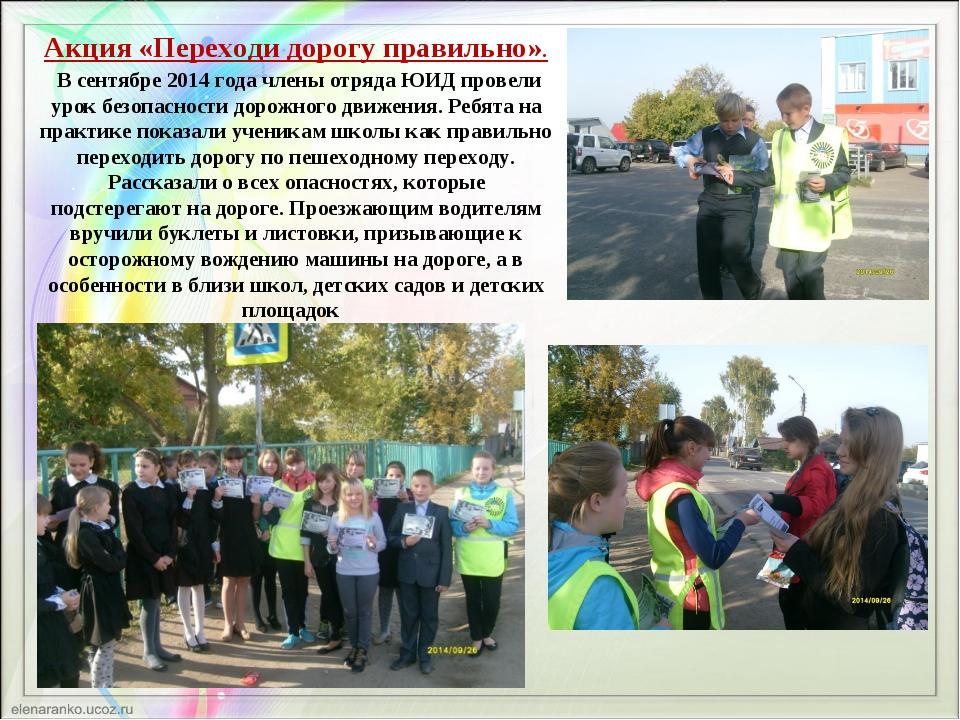Акция «Переходи дорогу правильно». В сентябре 2014 года члены отряда ЮИД пров...