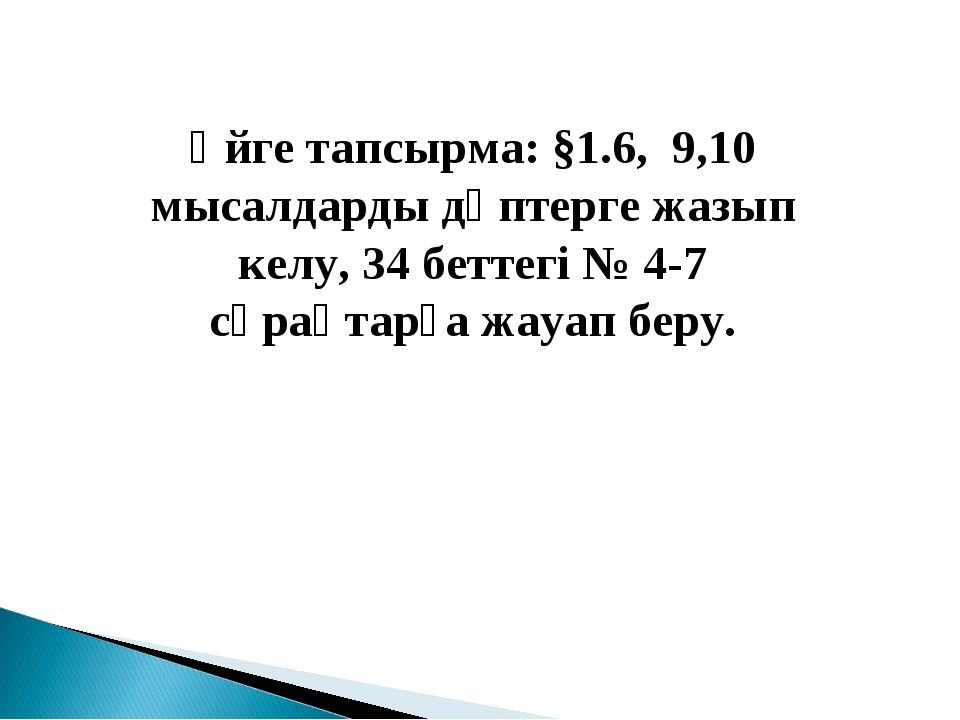 Үйге тапсырма: §1.6, 9,10 мысалдарды дәптерге жазып келу, 34 беттегі № 4-7 сұ...