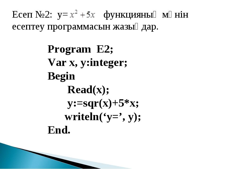 Есеп №2: y= функцияның мәнін есептеу программасын жазыңдар. Program Е2; Var х...