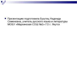 Презентацию подготовила Буштец Надежда Семеновна, учитель русского языка и ли