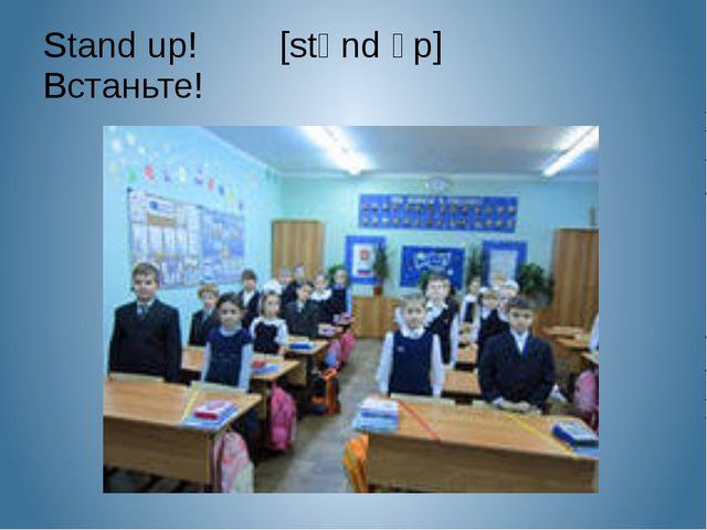 Stand up! [stᵆnd ᴧp] Встаньте!