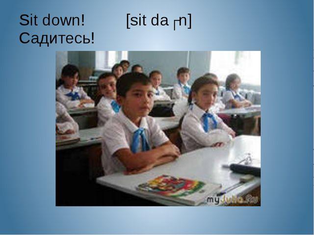 Sit down! [sit daʊn] Садитесь!